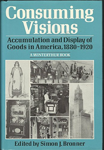 Consuming Visions: Accumulation and Display of Goods in America, 1880-1920 by Simon J. Bronner