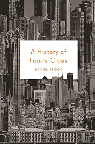 A History of Future Cities By Daniel A. Brook