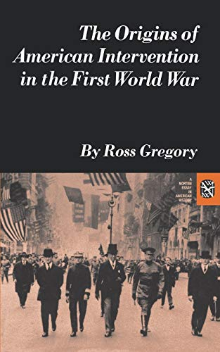 The Origins of American Intervention in the First World War By Ross Gregory