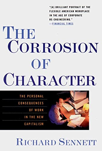 The Corrosion of Character: The Personal Consequences of Work in the New Capitalism By Richard Sennett