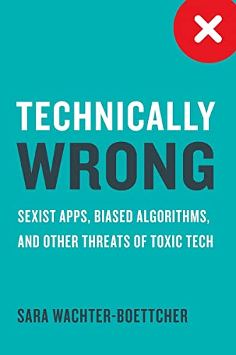 Technically Wrong: Sexist Apps, Biased Algorithms, and Other Threats of Toxic Tech by Sara Wachter-Boettcher