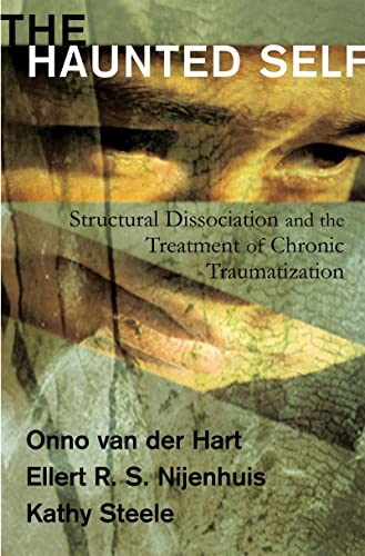 The Haunted Self: Structural Dissociation and the Treatment of Chronic Traumatization (Norton Series on Interpersonal Neurobiology) By Onno van der Hart
