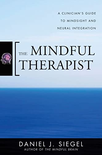 The Mindful Therapist: A Clinician's Guide to Mindsight and Neural Integration (Norton Series on Interpersonal Neurobiology) By Daniel J. Siegel