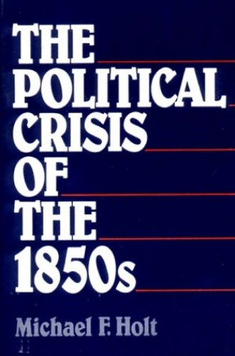 The Political Crisis of the 1850s By Michael F. Holt