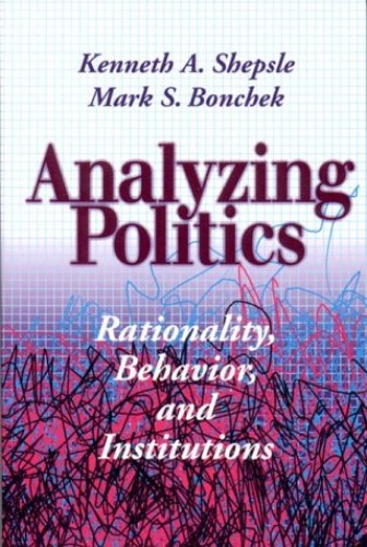 Analyzing Politics: Rationality, Behavior and Institutions (New Institutionalism in American Politics) By Kenneth A. Shepsle