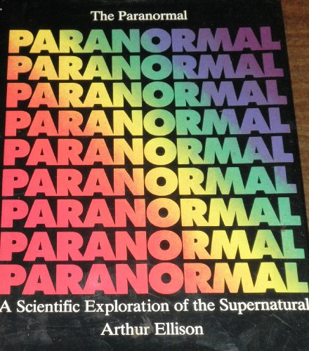 The Paranormal: A Scientific Exploration of the Supernatural By Arthur Ellison