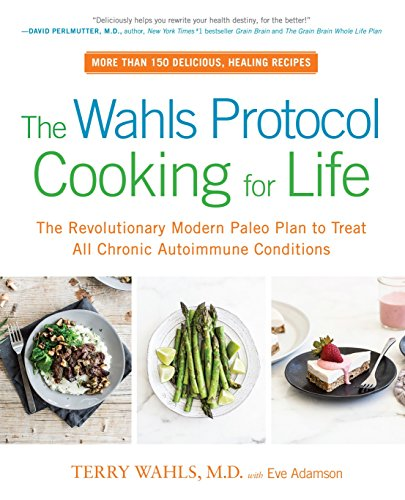 The Wahls Protocol Cooking For Life: The Revolutionary Modern Paleo Plan to Treat All Chronic Autoimmune Conditions by Terry Wahls