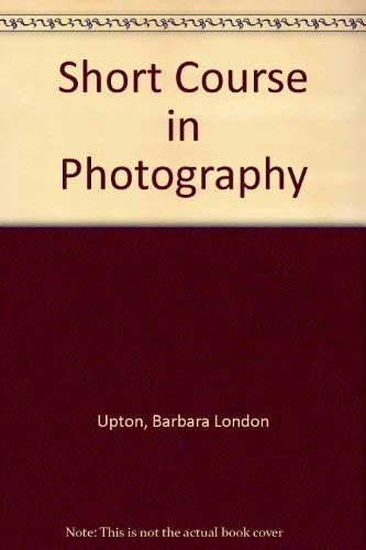 Short Course in Photography By Barbara London Upton