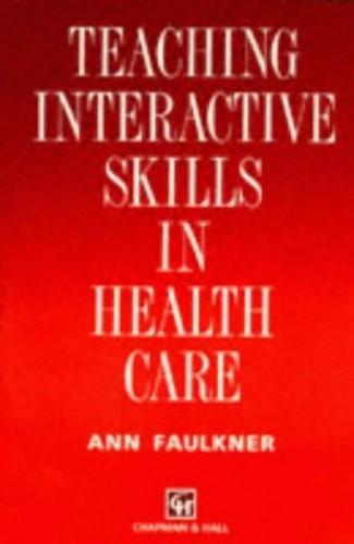Teaching Interactive Skills in Health Care By Ann Faulkner