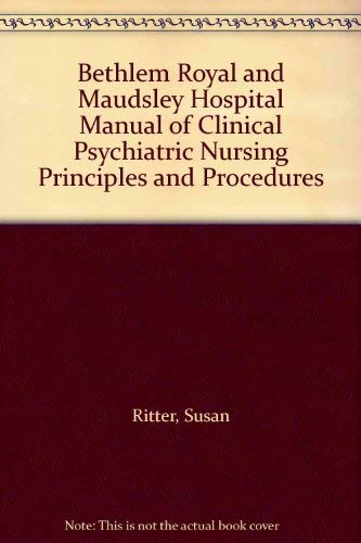 Bethlem Royal and Maudsley Hospital Manual of Clinical Psychiatric Nursing Principles and Procedures By Susan Ritter
