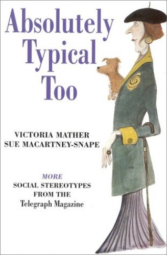 "Absolutely Typical Too: More Social Stereotypes from the ""Telegraph Magazine"" by Victoria Mather"