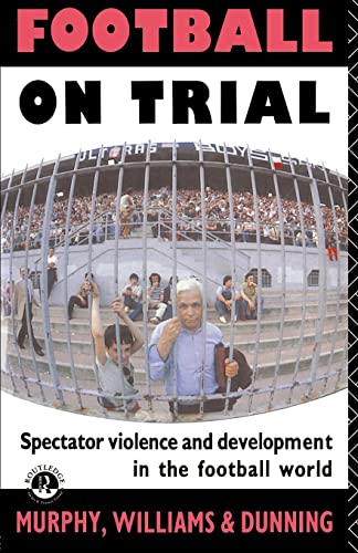 Football on Trial: Spectator Violence and Development in the Football World: Spectator Violence and Developments in the Football World By John Williams