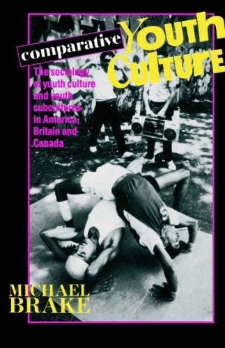 Comparative Youth Culture: The Sociology of Youth Cultures and Youth Subcultures in America, Britain and Canada By Mike Brake