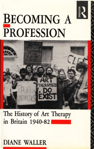 Becoming a Profession: History of Art Therapy in Britain, 1940-82 By Diane Waller