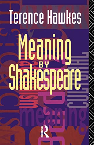 Meaning by Shakespeare By Terence Hawkes (Emeritus Professor of English, Cardiff University, UK)