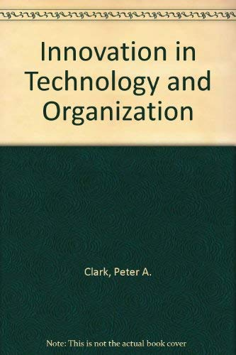 Innovation in Technology and Organization By Peter A. Clark
