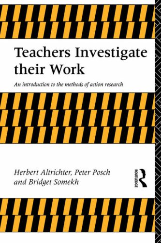 Teachers Investigate Their Work: An Introduction to Action Research across the Professions: Introduction to the Methods of Action Research (Investigating Schooling Series) By Herbert Altrichter