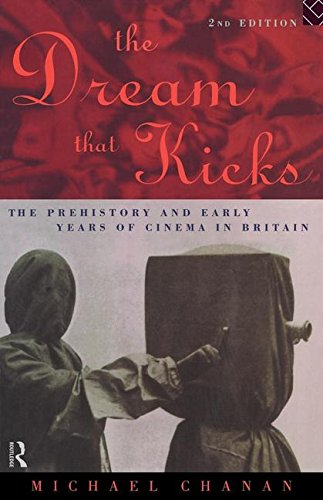The Dream That Kicks: The Prehistory and Early Years of Cinema in Britain By Professor Michael Chanan