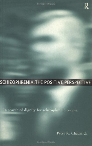 Schizophrenia: The Positive Perspective: Explorations at the Outer Reaches of Human Experience: In Search of Dignity for Schizophrenic People By Peter Chadwick