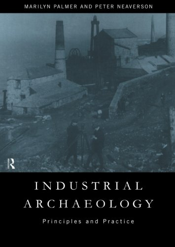 Industrial Archaeology: Principles and Practice By Peter Neaverson