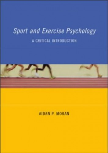 Sport and Exercise Psychology: A Critical Introduction By Aidan Moran (University College, Dublin)