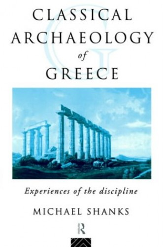 The Classical Archaeology of Greece: Experiences of the Discipline (Experience of Archaeology) By Michael Shanks