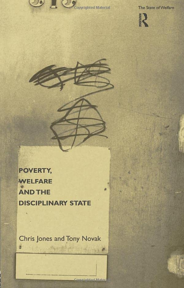Poverty, Welfare and the Disciplinary State By Chris Jones