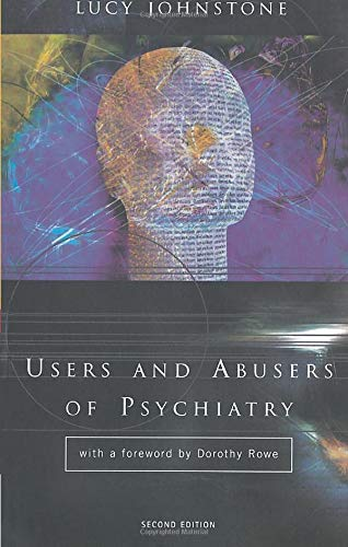 Users and Abusers of Psychiatry: A Critical Look at Psychiatric Practice By Lucy Johnstone (Doctorate in Clinical Psychology, Bristol University, UK)