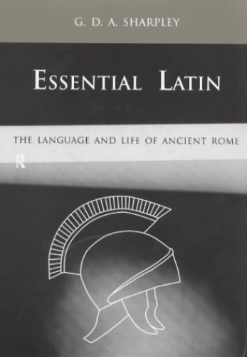 Essential Latin: The Language and Life of Ancient Rome By G. D. A. Sharpley