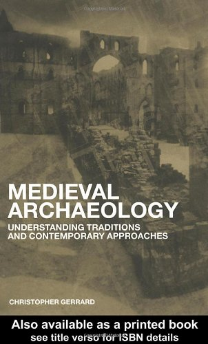 Medieval Archaeology: Understanding Traditions and Contemporary Approaches by Chris Gerrard