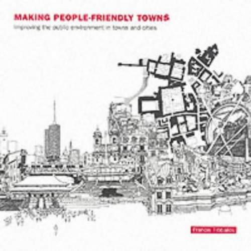 Making People-Friendly Towns: Improving the Public Environment in Towns and Cities By Edited by Francis Tibbalds