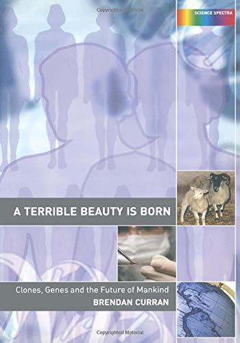 A Terrible Beauty is Born: Clones, Genes and the Future of Mankind: Genes, Cloning and the Future of Mankind (Science Spectra) By Brendan Curran (University of London, UK)