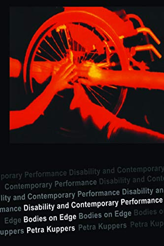Disability and Contemporary Performance: Bodies on the Edge By Petra Kuppers