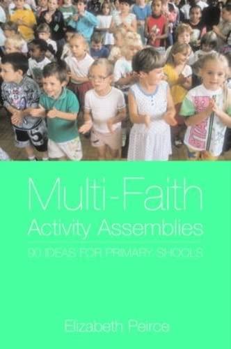 Multi-Faith Activity Assemblies By Elizabeth Peirce (Freelance writer and former primary schools advisor, UK)