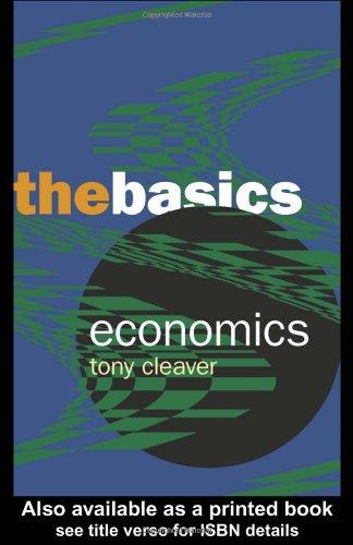 Economics: The Basics By Tony Cleaver (Universidad de los Andes and Universidad Nacional in Bogota, Colombia)
