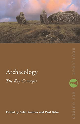 Archaeology: The Key Concepts (Routledge Key Guides) By Edited by Lord Colin Renfrew