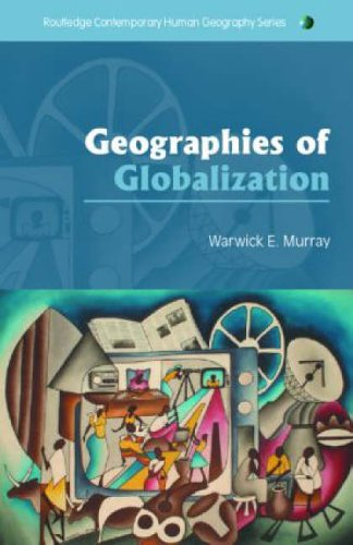 Geographies of Globalization By Warwick E. Murray (Victoria University of Wellington, New Zealand)