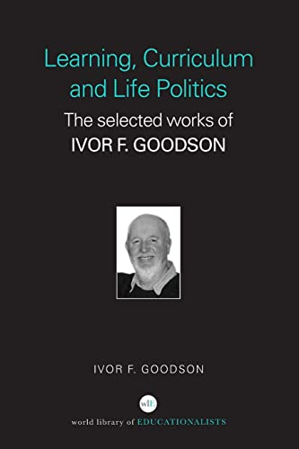 Learning, Curriculum and Life Politics By Ivor F. Goodson (University of Brighton, UK)