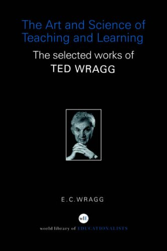 The Art and Science of Teaching and Learning: The Selected Works of Ted Wragg by Professor E. C. Wragg