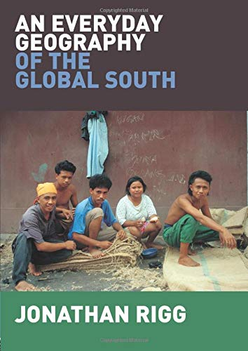An Everyday Geography of the Global South By Jonathan Rigg (University of Durham, UK)