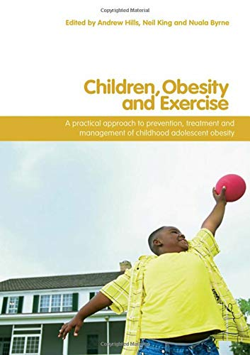 Children, Obesity And Exercise: Prevention, Treatment and Management of Childhood and Adolescent Obesity (Routledge Studies in Physical Education and Youth Sport) By Edited by Andrew P. Hills