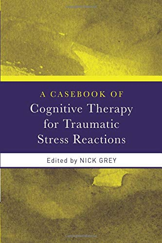 A Casebook of Cognitive Therapy for Traumatic Stress Reactions by Nick Grey (South London and Maudsley Foundation NHS Trust, UK)