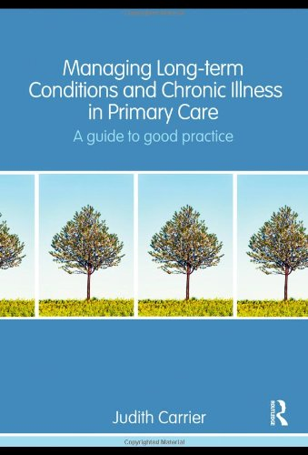 Managing Long Term Conditions and Chronic Illness in Primary Care: A Guide to Good Practice by Judith Carrier