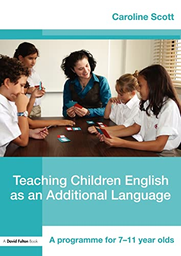 Teaching Children English as an Additional Language: A Programme for 7-11 Year Olds (David Fulton Books) By Caroline Scott (EAL Teacher and Project Leader, UK)