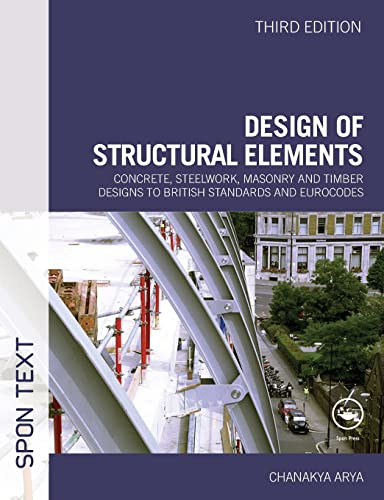 Design of Structural Elements: Concrete, Steelwork, Masonry and Timber Designs to British Standards and Eurocodes, Third Edition by Chanakya Arya (University College London, UK)