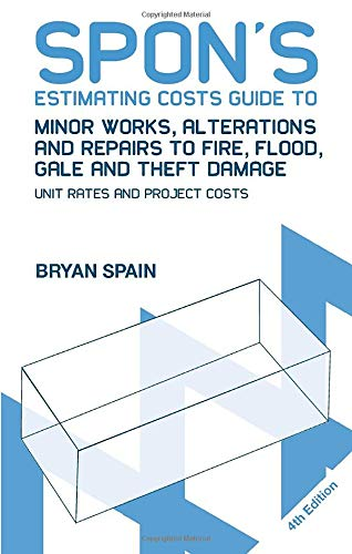 Spon's Estimating Costs Guide to Minor Works, Alterations and Repairs to Fire, Flood, Gale and Theft Damage: Unit Rates and Project Costs, Fourth Edition (Spon's Estimating Costs Guides) By Bryan Spain