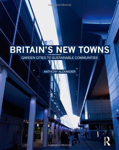 Britain's New Towns: Garden Cities to Sustainable Communities By Anthony Alexander