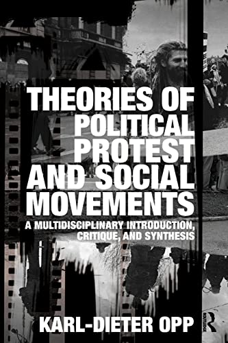 Theories of Political Protest and Social Movements By Karl-Dieter Opp (University of Leipzig, Germany and University of Washington, Seattle)