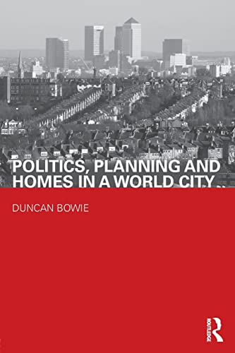 Politics, Planning and Homes in a World City (Housing, Planning and Design Series) By Duncan Bowie (London Metropolitan University, UK)