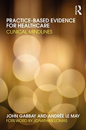 Practice-based Evidence for Healthcare: Clinical Mindlines By John Gabbay